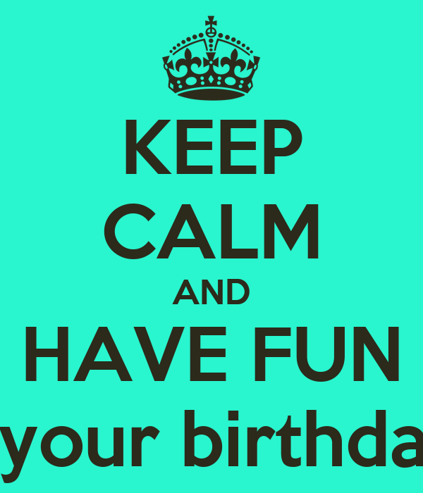 KEEP CALM AND HAVE FUN It's your birthday!!!!