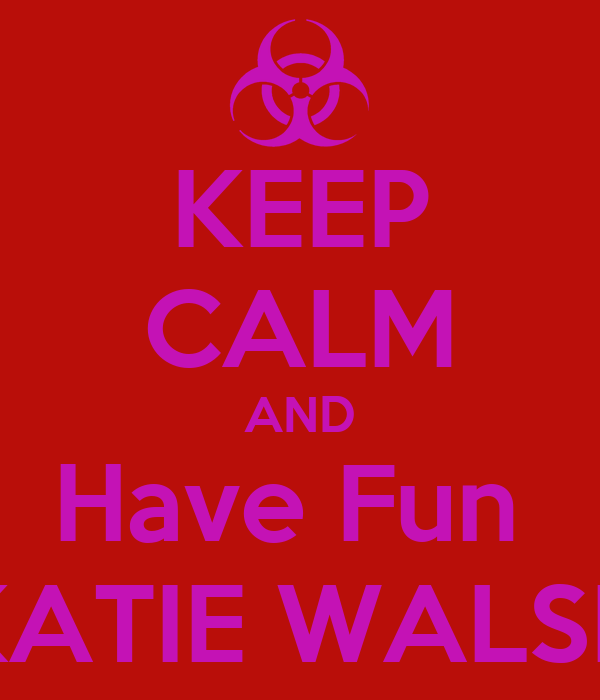 KEEP CALM AND Have Fun   KATIE WALSH