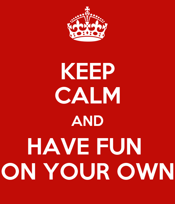 KEEP CALM AND HAVE FUN  ON YOUR OWN