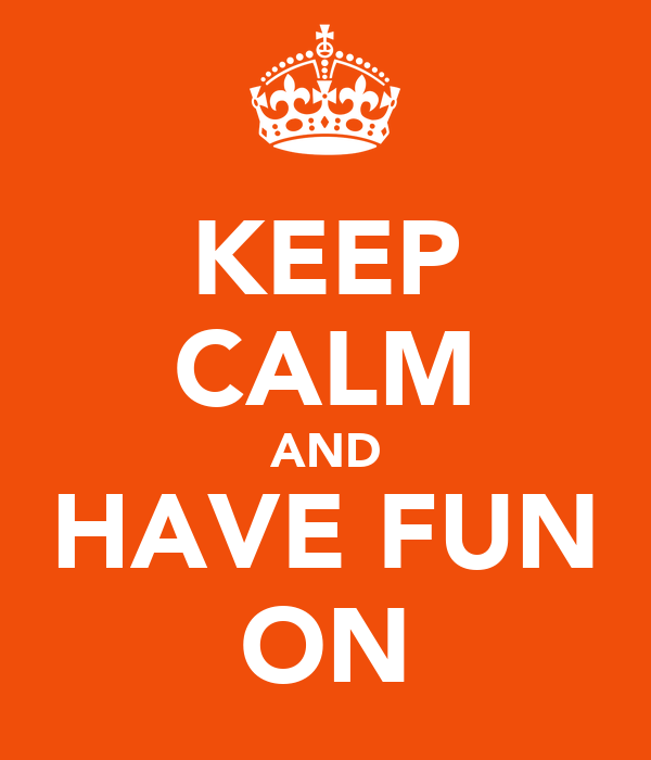 KEEP CALM AND HAVE FUN ON