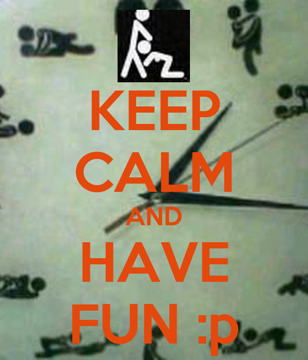 KEEP CALM AND HAVE FUN :p