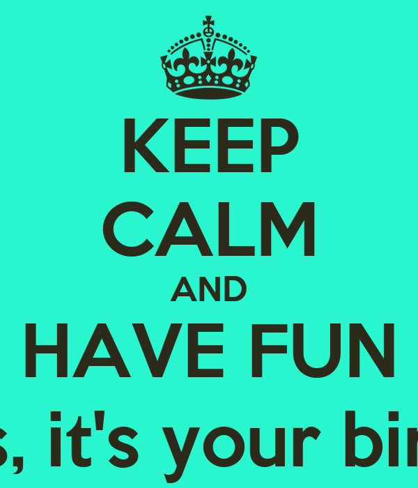 KEEP CALM AND HAVE FUN Princess, it's your birthday!!!!