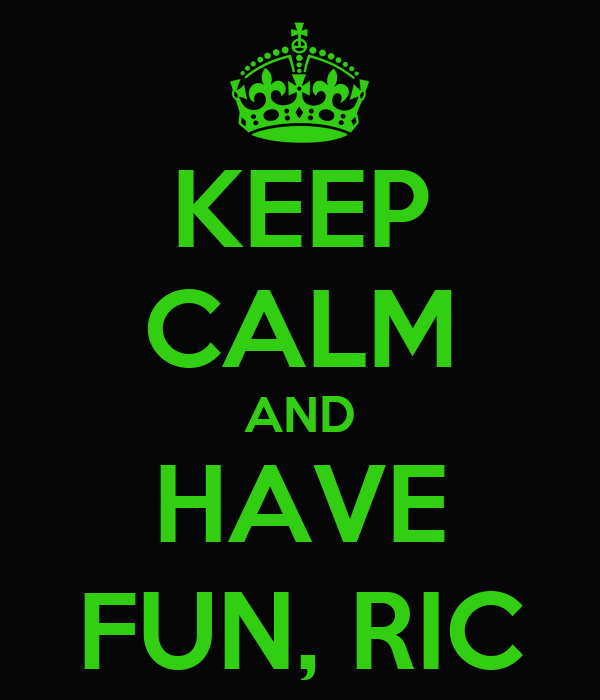 KEEP CALM AND HAVE FUN, RIC