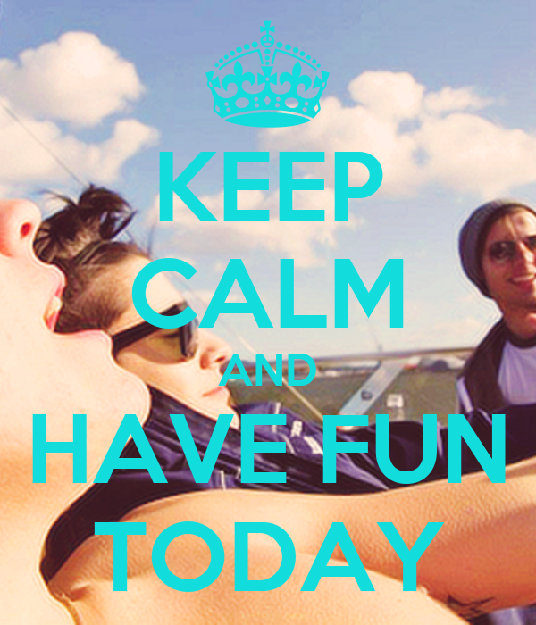 KEEP CALM AND HAVE FUN TODAY