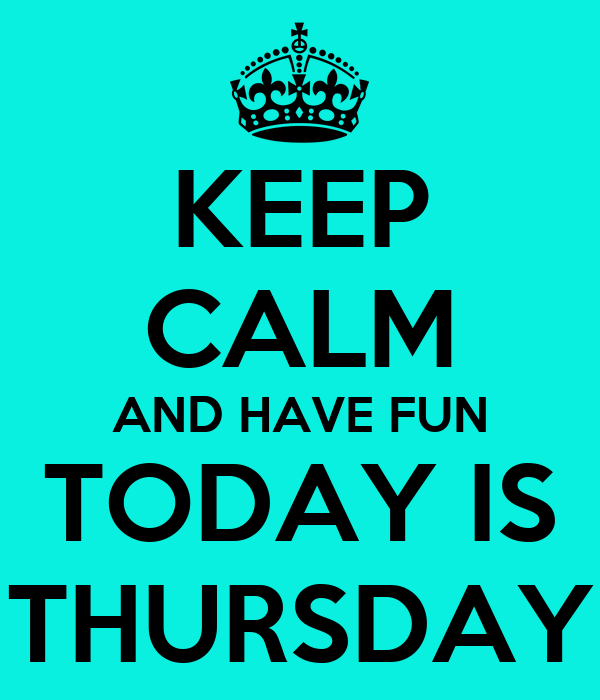 KEEP CALM AND HAVE FUN TODAY IS THURSDAY