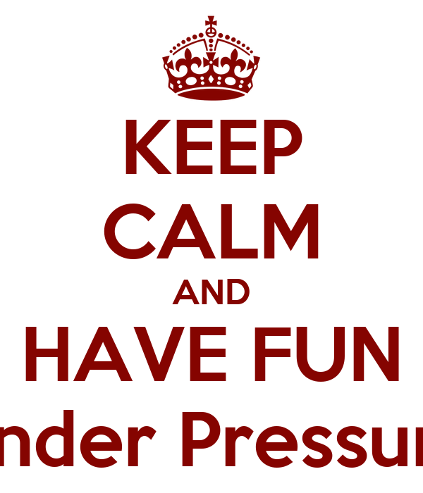 KEEP CALM AND HAVE FUN Under Pressure
