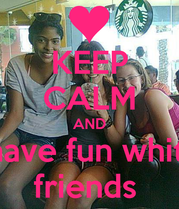 KEEP CALM AND have fun whit  friends