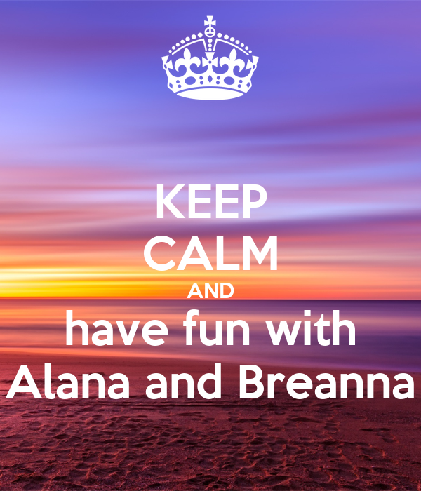 KEEP CALM AND have fun with Alana and Breanna