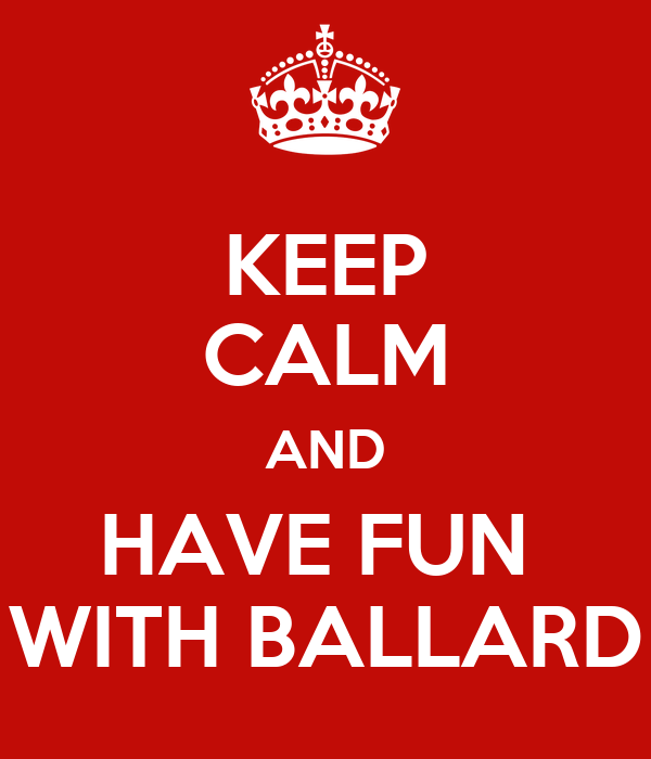 KEEP CALM AND HAVE FUN  WITH BALLARD