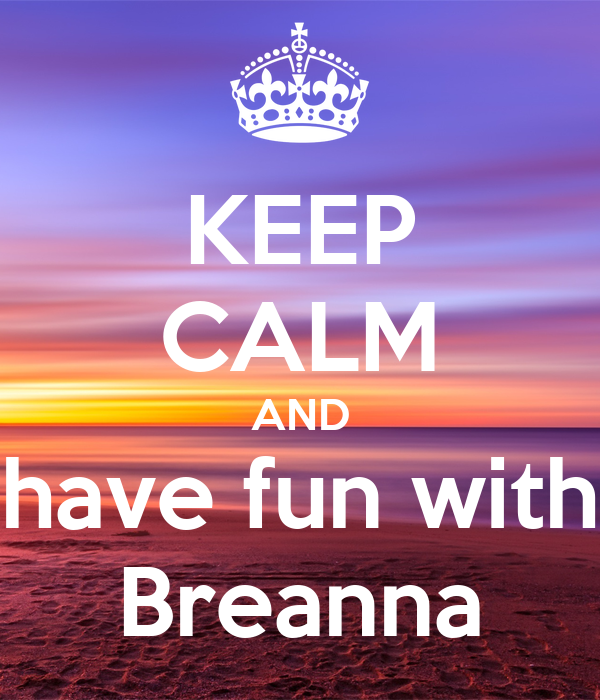 KEEP CALM AND have fun with Breanna