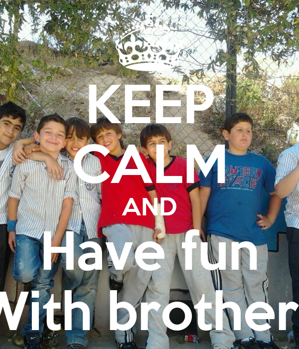 KEEP CALM AND Have fun With brothers