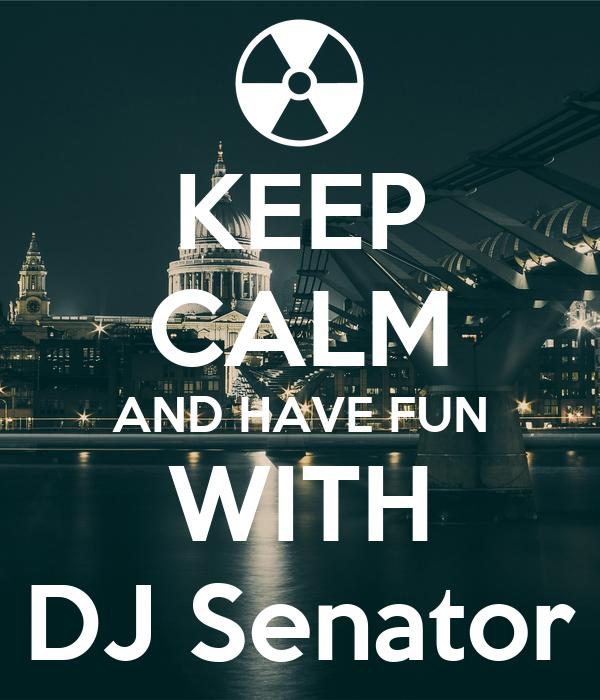 KEEP CALM AND HAVE FUN WITH DJ Senator