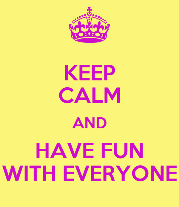 KEEP CALM AND HAVE FUN WITH EVERYONE