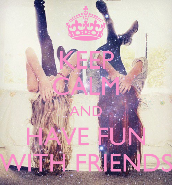 KEEP CALM AND HAVE FUN WITH FRIENDS