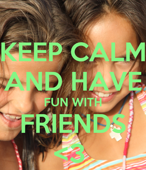 KEEP CALM AND HAVE FUN WITH FRIENDS <3