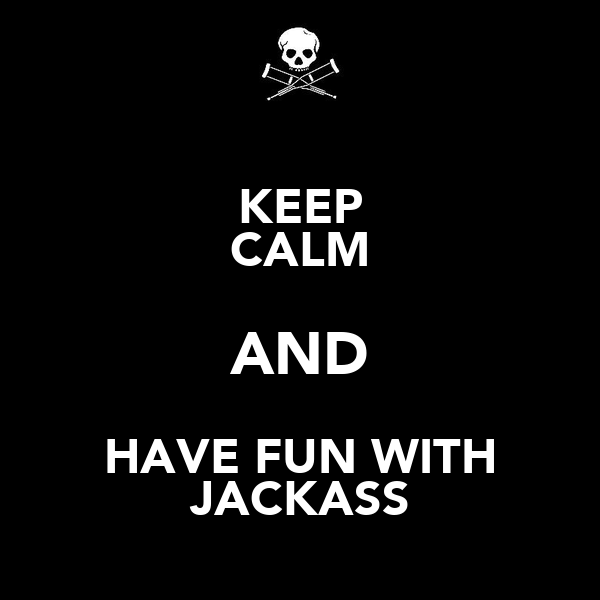 KEEP CALM AND HAVE FUN WITH JACKASS