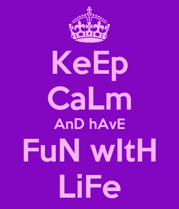 KeEp CaLm AnD hAvE FuN wItH LiFe