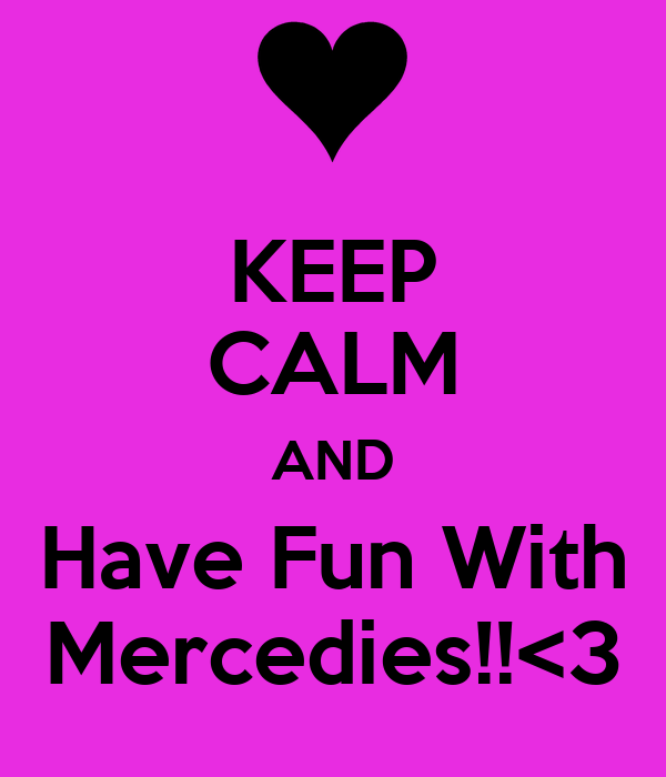 KEEP CALM AND Have Fun With Mercedies!!<3