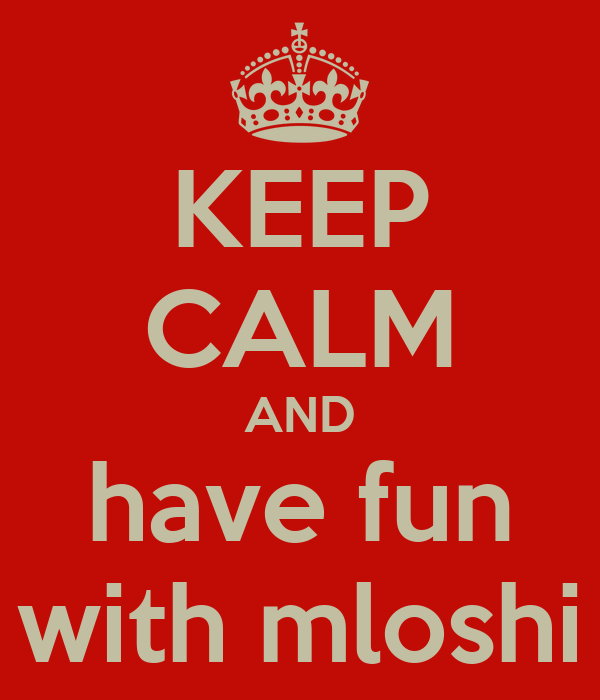 KEEP CALM AND have fun with mloshi