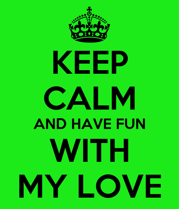 KEEP CALM AND HAVE FUN WITH MY LOVE