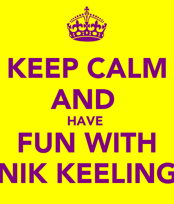 KEEP CALM AND  HAVE  FUN WITH NIK KEELING