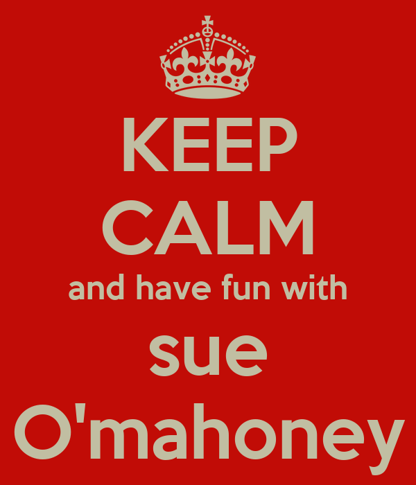 KEEP CALM and have fun with sue O'mahoney