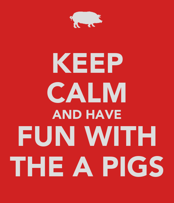 KEEP CALM AND HAVE FUN WITH THE A PIGS