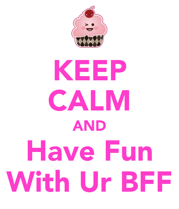 KEEP CALM AND Have Fun With Ur BFF