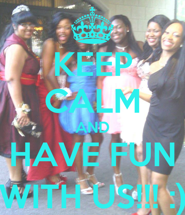 KEEP CALM AND HAVE FUN WITH US!!! :)
