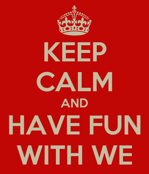 KEEP CALM AND HAVE FUN WITH WE