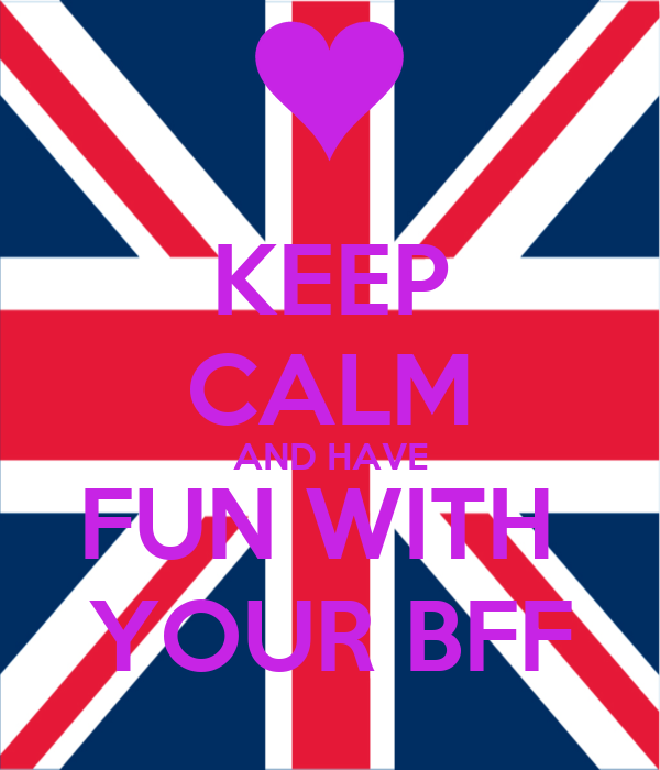 KEEP CALM AND HAVE FUN WITH  YOUR BFF