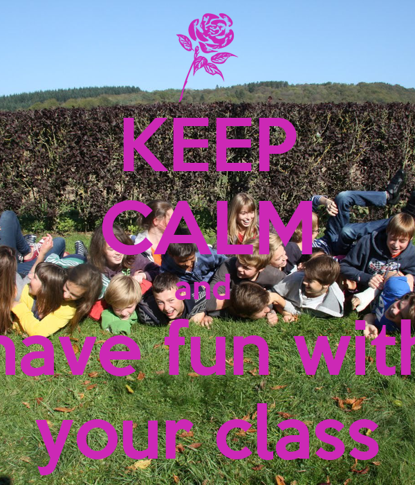KEEP CALM and  have fun with your class