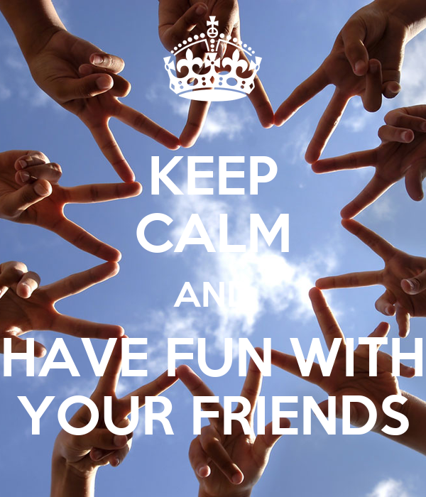 KEEP CALM AND HAVE FUN WITH YOUR FRIENDS
