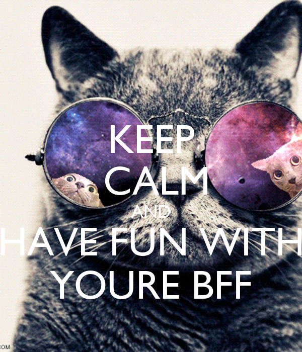 KEEP  CALM AND HAVE FUN WITH YOURE BFF
