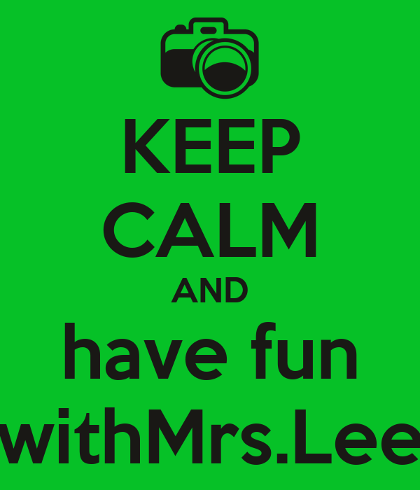 KEEP CALM AND  have fun   withMrs.Lee