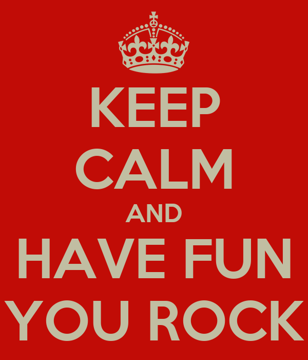 KEEP CALM AND HAVE FUN YOU ROCK