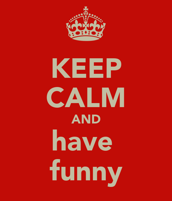 KEEP CALM AND have  funny