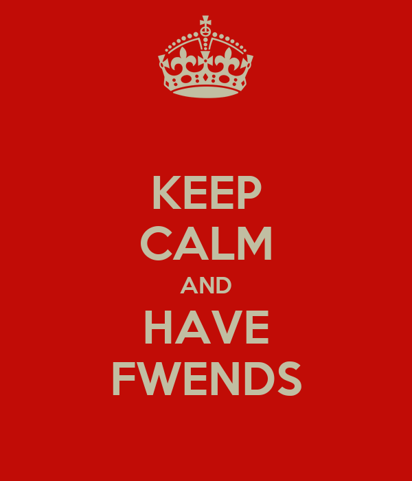 KEEP CALM AND HAVE FWENDS