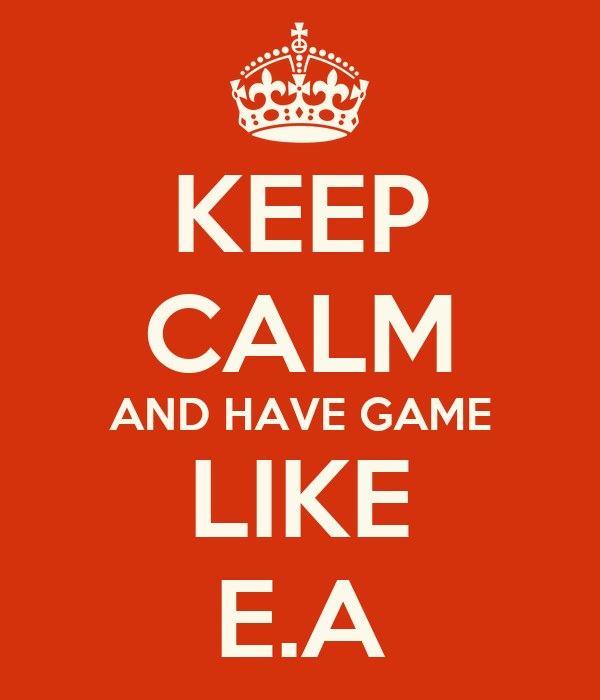KEEP CALM AND HAVE GAME LIKE E.A