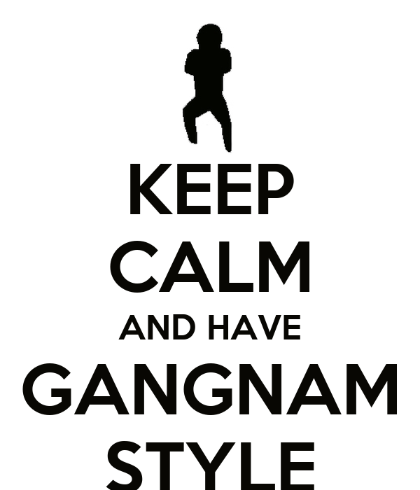 KEEP CALM AND HAVE GANGNAM STYLE