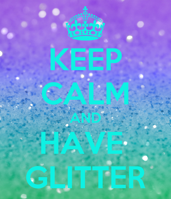 KEEP CALM AND HAVE  GLITTER