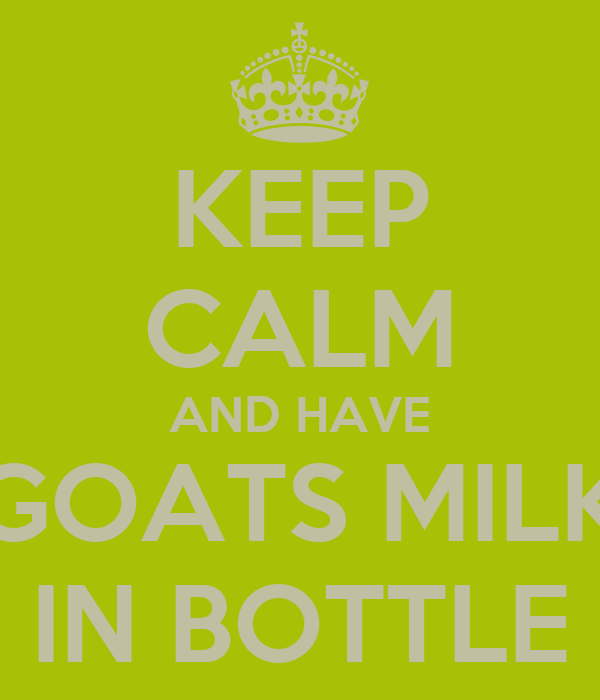 KEEP CALM AND HAVE GOATS MILK IN BOTTLE