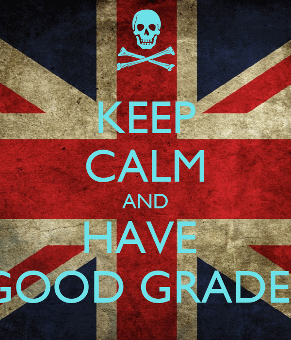 KEEP CALM AND HAVE  GOOD GRADES