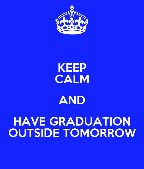 KEEP CALM AND HAVE GRADUATION OUTSIDE TOMORROW