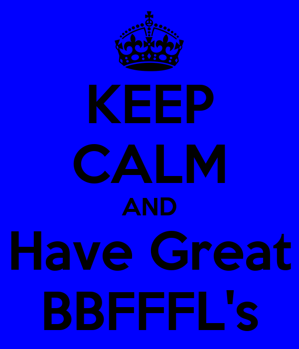 KEEP CALM AND Have Great BBFFFL's