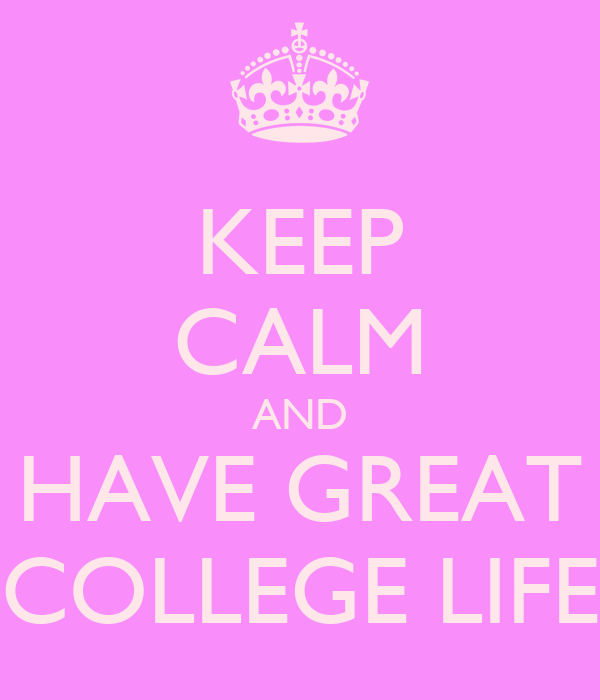 KEEP CALM AND HAVE GREAT COLLEGE LIFE