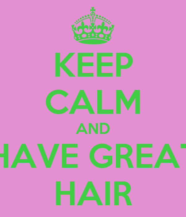 KEEP CALM AND HAVE GREAT HAIR