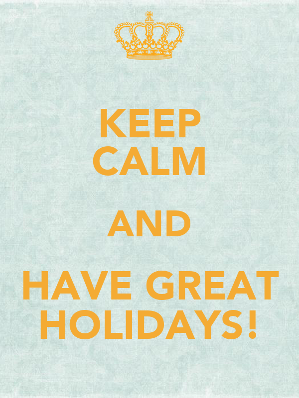 KEEP CALM AND HAVE GREAT HOLIDAYS!
