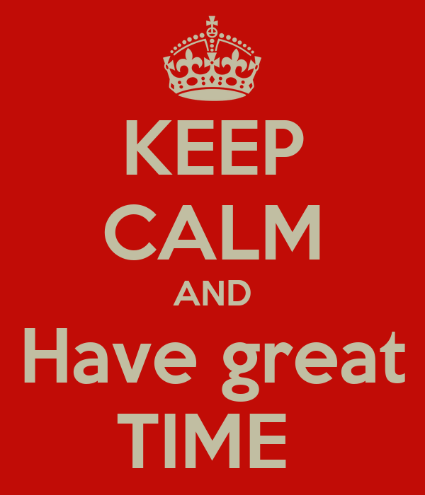 KEEP CALM AND Have great TIME