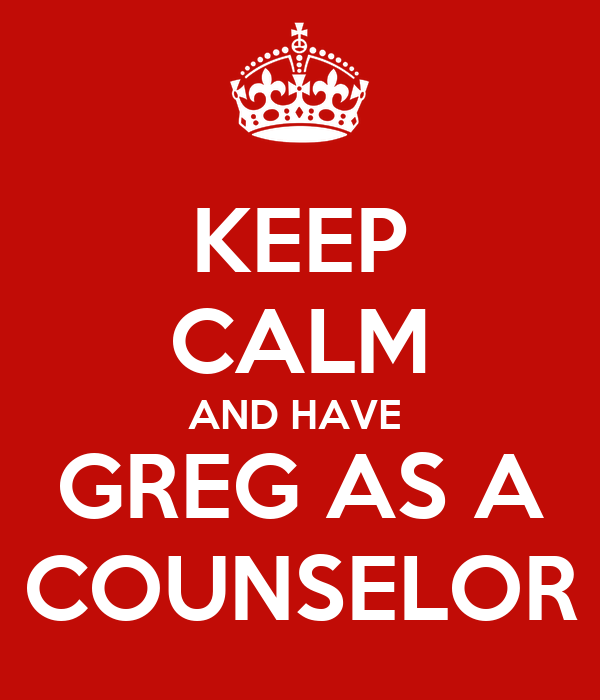 KEEP CALM AND HAVE  GREG AS A COUNSELOR